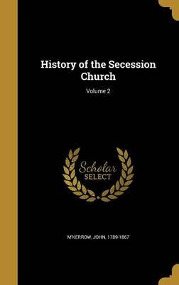 History of the Secession Church; Volume 2 (Hardcover): John 1789-1867 M'Kerrow