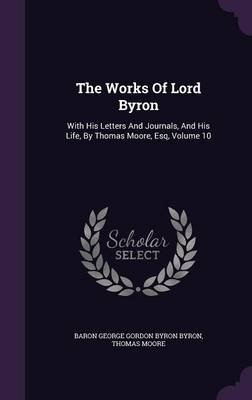 The Works of Lord Byron - With His Letters and Journals, and His Life, by Thomas Moore, Esq, Volume 10 (Hardcover): Thomas Moore