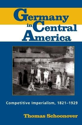 Germany in Central America - Competitive Imperialism, 1821-1929 (Paperback): Thomas D. Schoonover