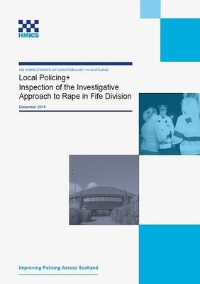 Hmics Local Policing+ Inspection of the Investigative Approach to Rape in Fife Division, December 2014 (Electronic book text):...