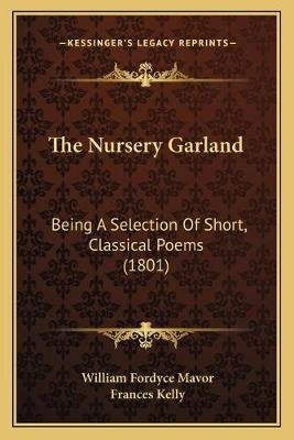 The Nursery Garland - Being a Selection of Short, Classical Poems (1801) (Paperback): William Fordyce Mavor, Frances Kelly