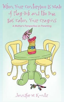 When Your Centerpiece Is Made of Play-Doh and the Dog Has Eaten Your Crayons - A Mother's Perspective on Parenting...