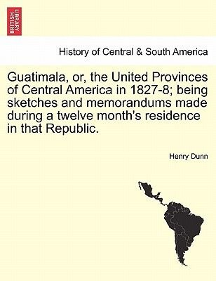 Guatimala, Or, the United Provinces of Central America in 1827-8; Being Sketches and Memorandums Made During a Twelve...