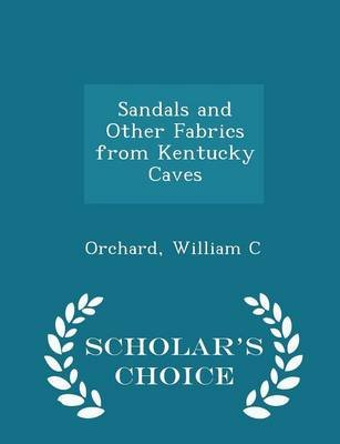 Sandals and Other Fabrics from Kentucky Caves - Scholar's Choice Edition (Paperback): Orchard William C
