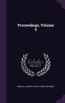 Proceedings, Volume 5 (Hardcover): Medical Society of the County of Kings
