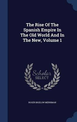 The Rise of the Spanish Empire in the Old World and in the New, Volume 1 (Hardcover): Roger Bigelow Merriman