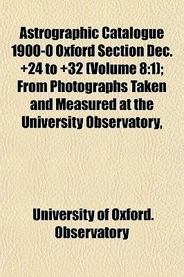 Astrographic Catalogue 1900-0 Oxford Section Dec. +24 to +32 (Volume 8 - 1); From Photographs Taken and Measured at the...