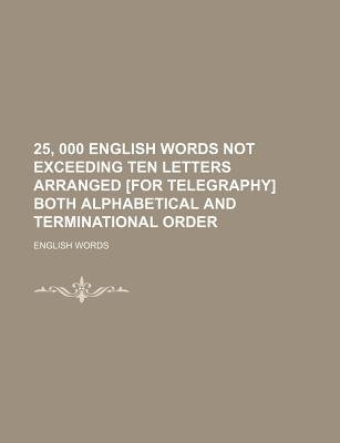 25, 000 English Words Not Exceeding Ten Letters Arranged [For Telegraphy] Both Alphabetical and Terminational Order...