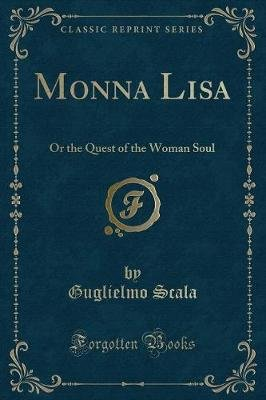 Monna Lisa - Or the Quest of the Woman Soul (Classic Reprint) (Paperback): Guglielmo Scala