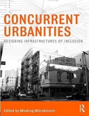Concurrent Urbanities - Designing Infrastructures of Inclusion (Paperback): Miodrag Mitrasinovic