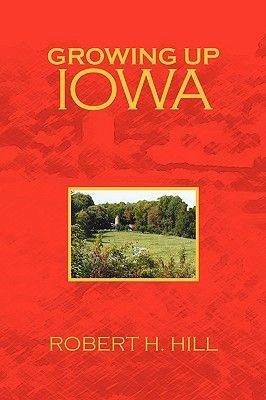 Growing Up Iowa (Hardcover): Robert H Hill