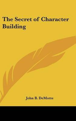 The Secret of Character Building (Hardcover): John B. DeMotte