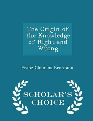 The Origin of the Knowledge of Right and Wrong - Scholar's Choice Edition (Paperback): Franz Clemens Brentano