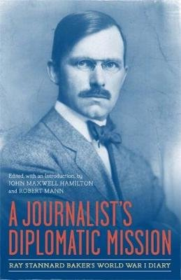 A Journalist's Diplomatic Mission - Ray Stannard Baker's World War I Diary (Hardcover, New): John Maxwell Hamilton,...