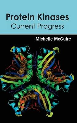 Protein Kinases - Current Progress (Hardcover): Michelle McGuire