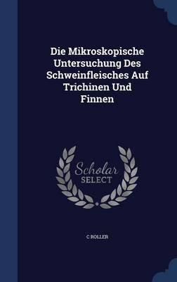 Die Mikroskopische Untersuchung Des Schweinfleisches Auf Trichinen Und Finnen (Hardcover): C Roller