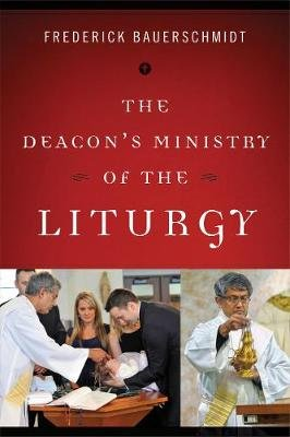 The Deacon's Ministry of the Liturgy (Paperback): Frederick Christian Bauerschmidt