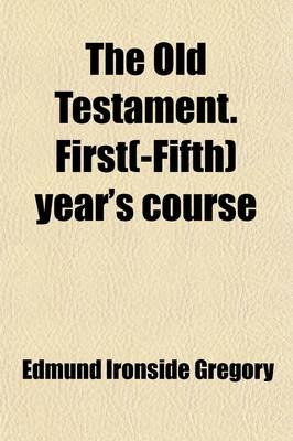 The Old Testament. First(-Fifth) Year's Course (Paperback): Edmund Ironside Gregory