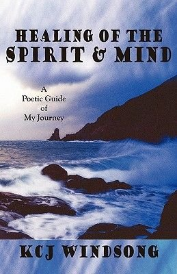 Healing of the Spirit & Mind - A Poetic Guide of My Journey (Paperback): Kcj Windsong