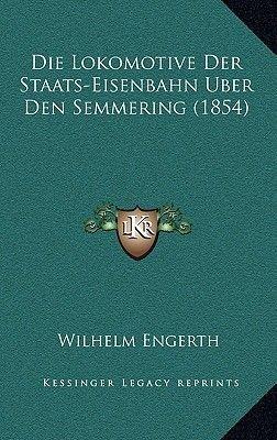 Die Lokomotive Der Staats-Eisenbahn Uber Den Semmering (1854) (German, Paperback): Wilhelm Engerth