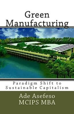 Green Manufacturing - Paradigm Shift to Sustainable Capitalism (Paperback): Ade Asefeso MCIPS MBA