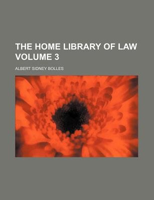 The Home Library of Law Volume 3 (Paperback): Albert Sidney Bolles