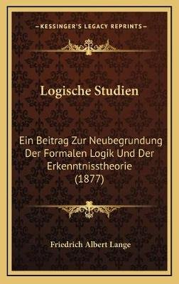 Logische Studien - Ein Beitrag Zur Neubegrundung Der Formalen Logik Und Der Erkenntnisstheorie (1877) (German, Hardcover):...