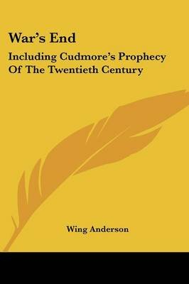 War's End - Including Cudmore's Prophecy of the Twentieth Century (Paperback): Wing Anderson