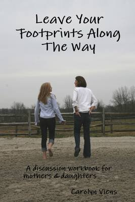 Leave Your Footprints Along the Way: A Discussion Workbook for Mothers and Daughters (Electronic book text): Carolyn Viens