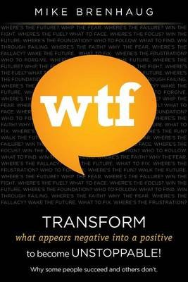 Wtf Transform What Appears Negative Into a Positive to Become Unstoppable! - Why Some People Succeed and Others Don't....