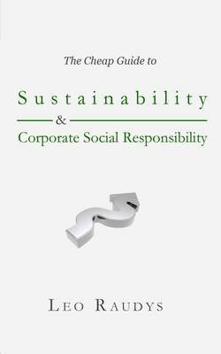 The Cheap Guide to Sustainability and Corporate Social Responsibility (Paperback): Leo Raudys