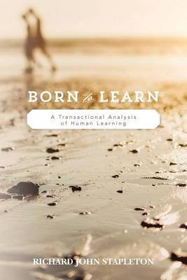 Born to Learn - A Transactional Analysis of Human Learning (Paperback): Richard John Stapleton