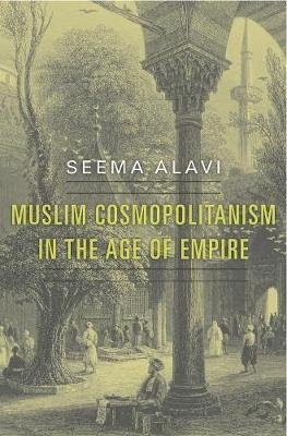 Muslim Cosmopolitanism in the Age of Empire (Hardcover): Seema Alavi
