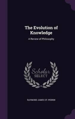 The Evolution of Knowledge - A Review of Philosophy (Hardcover): Raymond James St Perrin