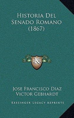 Historia del Senado Romano (1867) (Spanish, Hardcover): Jose Francisco Diaz, Victor Gebhardt
