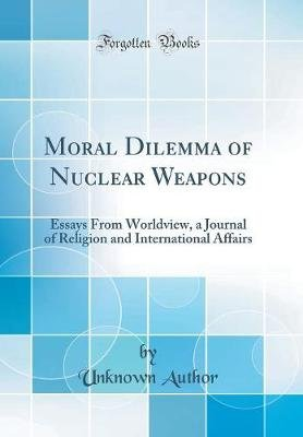 Moral Dilemma of Nuclear Weapons - Essays from Worldview, a Journal of Religion and International Affairs (Classic Reprint)...