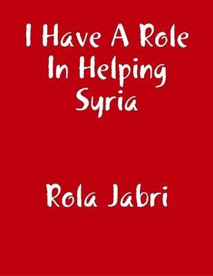 I Have a Role in Helping Syria (Electronic book text): Rola Jabri