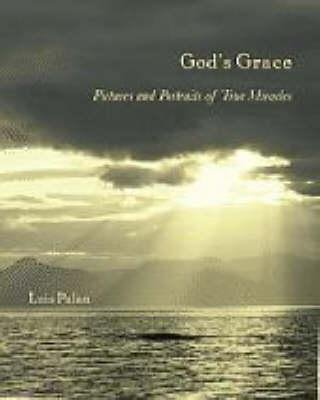 God's Grace - Pictures and Portraits of True Miracles (Hardcover): Luis Palau