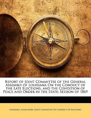 Report of Joint Committee of the General Assembly of Louisiana on the Conduct of the Late Elections, and the Condition of Peace...