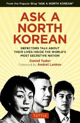 Ask A North Korean - Defectors Talk About Their Lives Inside the World's Most Secretive Nation (Hardcover): Daniel Tudor,...