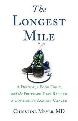 The Longest Mile - A Doctor, a Food Fight, and the Footrace That Rallied a Community Against Cancer (Paperback): Christine Meyer