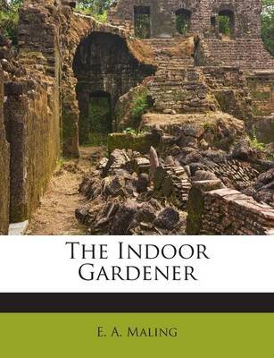 The Indoor Gardener (Paperback): E. A. Maling