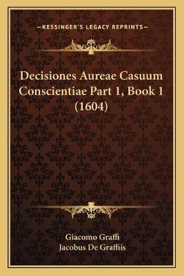 Decisiones Aureae Casuum Conscientiae Part 1, Book 1 (1604) (Latin, Paperback): Giacomo Graffi, Jacobus De Graffiis