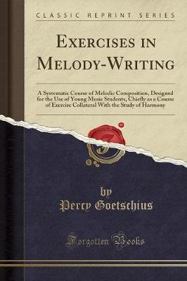 Exercises in Melody-Writing - A Systematic Course of Melodic Composition, Designed for the Use of Young Music Students, Chiefly...