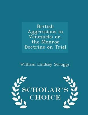 British Aggressions in Venezuela - Or, the Monroe Doctrine on Trial - Scholar's Choice Edition (Paperback): William...
