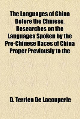 The Languages of China Before the Chinese, Researches on the Languages Spoken by the Pre-Chinese Races of China Proper...