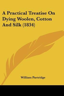 A Practical Treatise on Dying Woolen, Cotton and Silk (1834) (Paperback): William Partridge