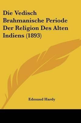 Die Vedisch Brahmanische Periode Der Religion Des Alten Indiens (1893) (English, German, Paperback): Edmund Hardy