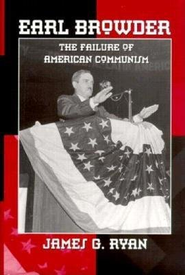 Earl Browder - Failure of American Communism (Hardcover, New): James G. Ryan