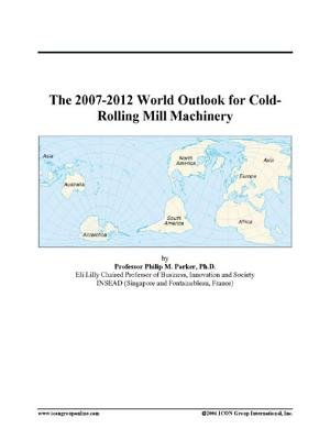 The 2007-2012 World Outlook for Cold-Rolling Mill Machinery (Electronic book text): Inc. Icon Group International